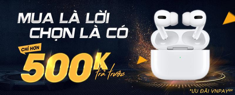 Sở hữu AirPods Pro chỉ hơn 500k trả trước